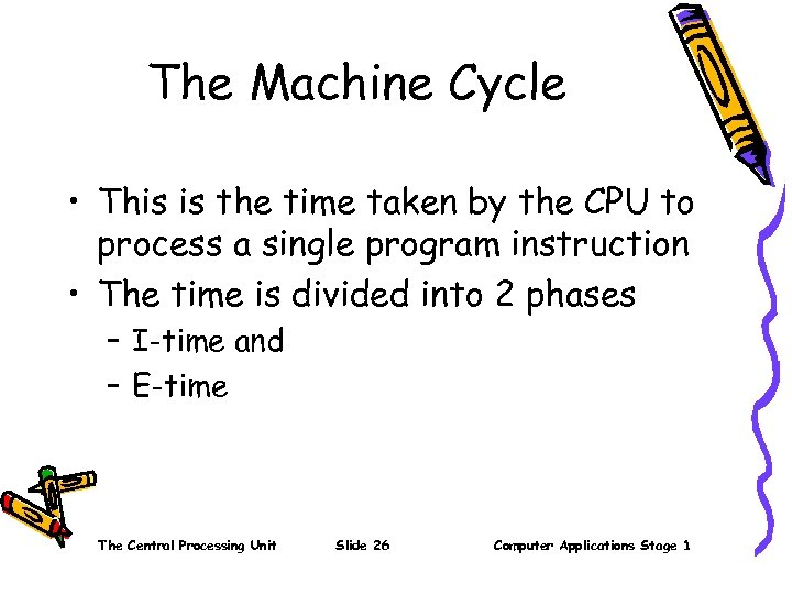 The Machine Cycle • This is the time taken by the CPU to process