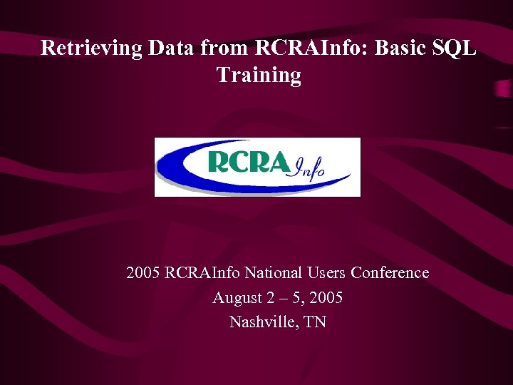 Retrieving Data from RCRAInfo: Basic SQL Training 2005 RCRAInfo National Users Conference August 2