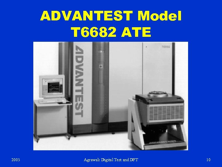 ADVANTEST Model T 6682 ATE 2003 Agrawal: Digital Test and DFT 10