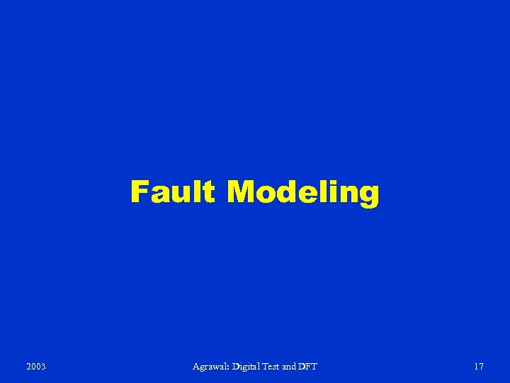 Fault Modeling 2003 Agrawal: Digital Test and DFT 17