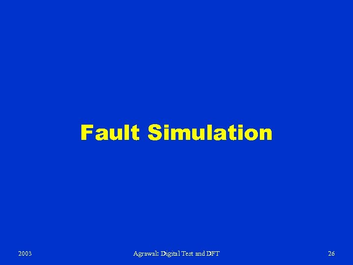 Fault Simulation 2003 Agrawal: Digital Test and DFT 26