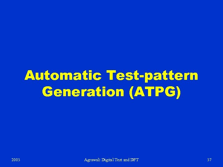 Automatic Test-pattern Generation (ATPG) 2003 Agrawal: Digital Test and DFT 37