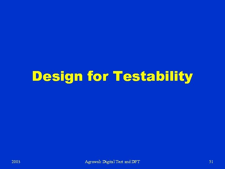 Design for Testability 2003 Agrawal: Digital Test and DFT 51
