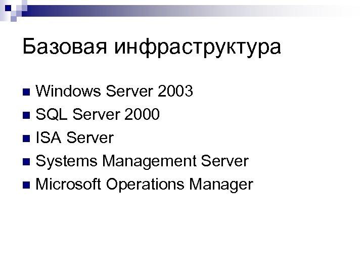 Базовая инфраструктура Windows Server 2003 n SQL Server 2000 n ISA Server n Systems