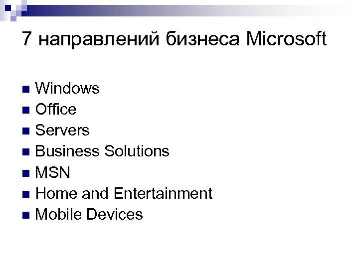 7 направлений бизнеса Microsoft Windows n Office n Servers n Business Solutions n MSN