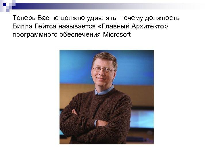 Теперь Вас не должно удивлять, почему должность Билла Гейтса называется «Главный Архитектор программного обеспечения