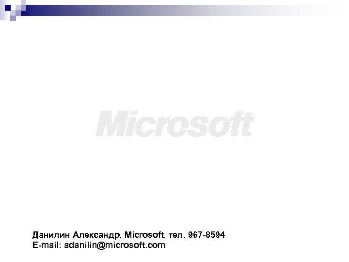 Данилин Александр, Microsoft, тел. 967 -8594 E-mail: adanilin@microsoft. com