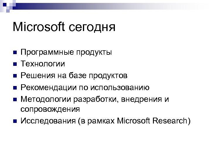 Microsoft сегодня n n n Программные продукты Технологии Решения на базе продуктов Рекомендации по