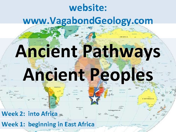 website: www. Vagabond. Geology. com Ancient Pathways Ancient Peoples Week 2: into Africa Week