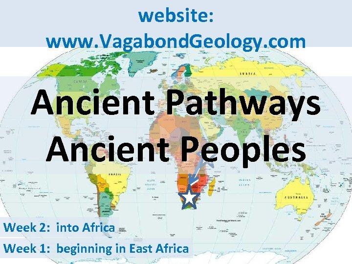 website: www. Vagabond. Geology. com Ancient Pathways Ancient Peoples Week 2: into Africa Week