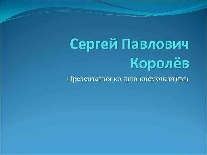 Сергей Павлович Королёв Презентация ко дню космонавтики