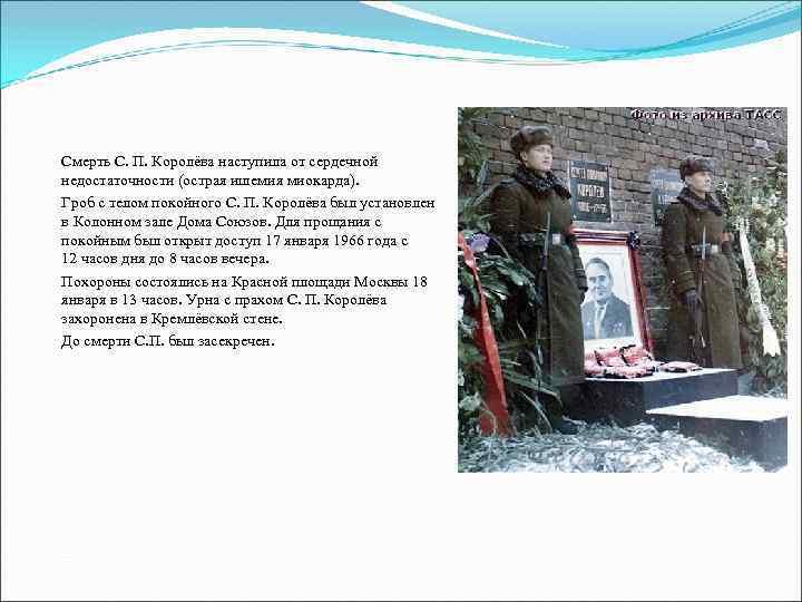 Смерть С. П. Королёва наступила от сердечной недостаточности (острая ишемия миокарда). Гроб с телом