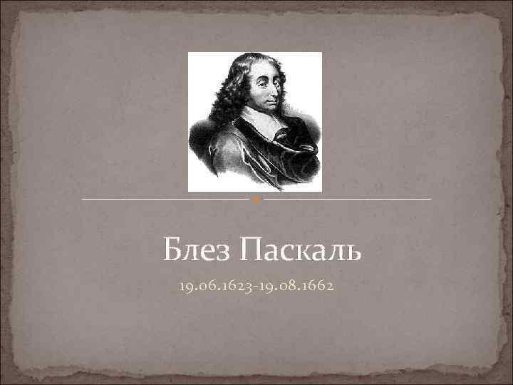 Блез Паскаль 19. 06. 1623 -19. 08. 1662