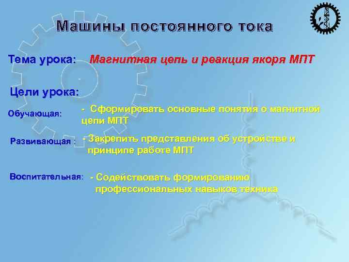 Машины постоянного тока Тема урока: Магнитная цепь и реакция якоря МПТ Цели урока: Обучающая:
