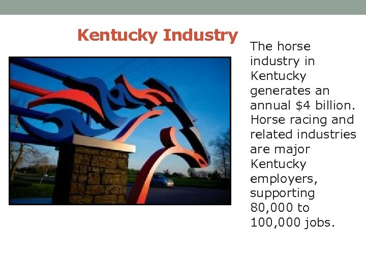 Kentucky Industry The horse industry in Kentucky generates an annual $4 billion. Horse racing