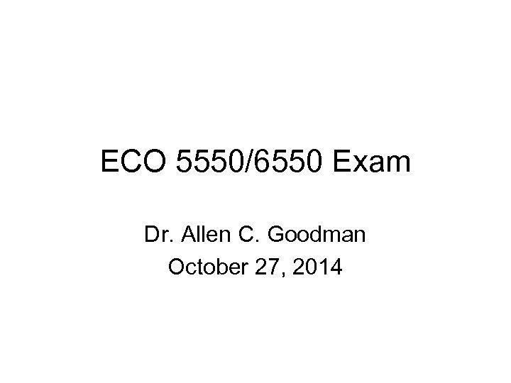 ECO 5550/6550 Exam Dr. Allen C. Goodman October 27, 2014