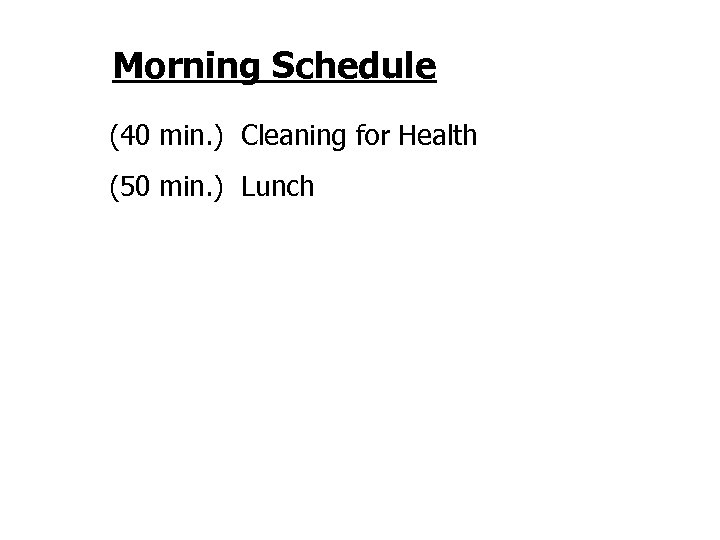Morning Schedule (40 min. ) Cleaning for Health (50 min. ) Lunch