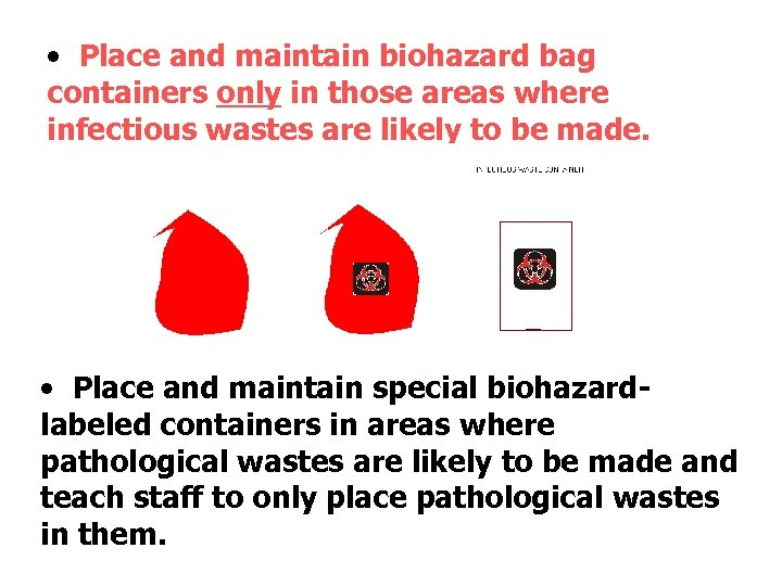 • Place and maintain biohazard bag containers only in those areas where infectious