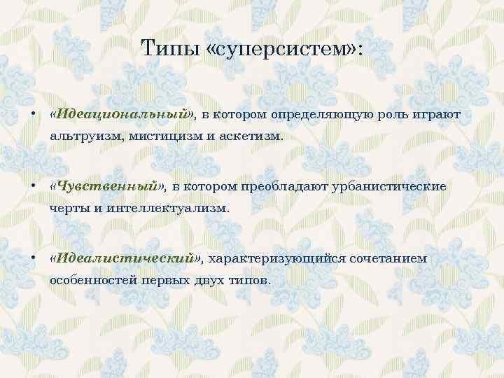 Типы «суперсистем» : • «Идеациональный» , в котором определяющую роль играют альтруизм, мистицизм и