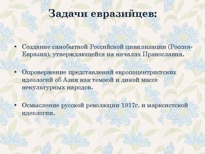 Задачи евразийцев: • Создание самобытной Российской цивилизации (Россия. Евразия), утверждающейся на началах Православия. •
