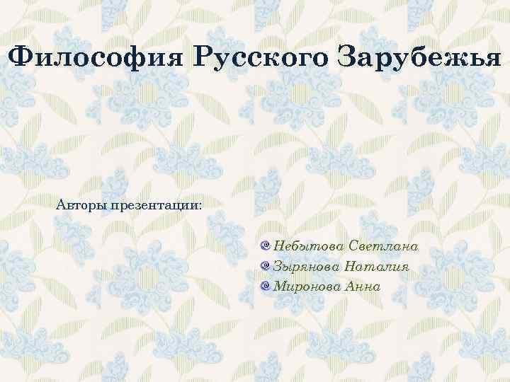 Философия Русского Зарубежья Авторы презентации: Небытова Светлана Зырянова Наталия Миронова Анна
