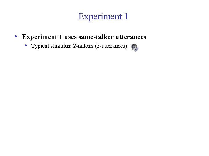 Experiment 1 • Experiment 1 uses same-talker utterances • Typical stimulus: 2 -talkers (2