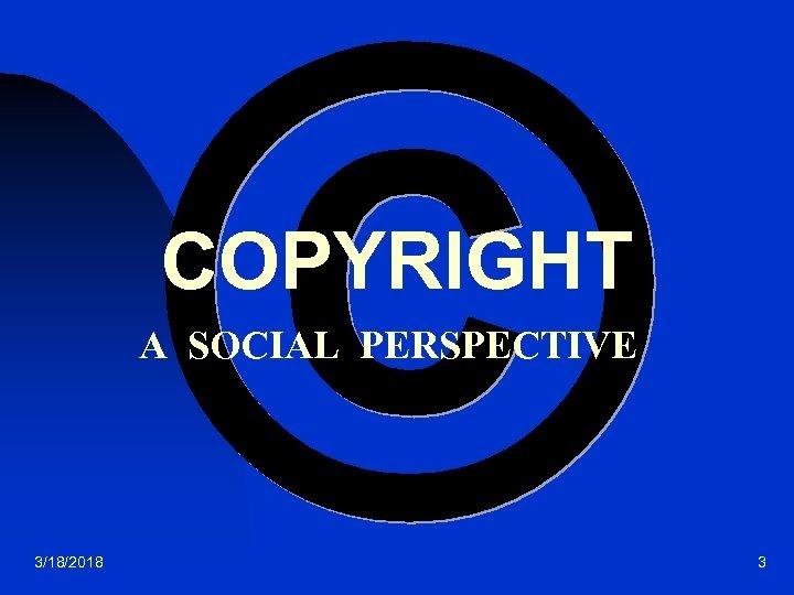 COPYRIGHT A SOCIAL PERSPECTIVE 3/18/2018 3