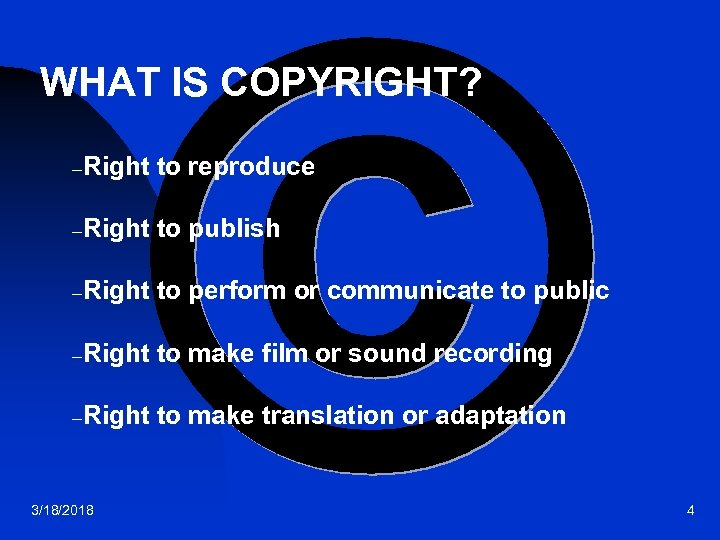 WHAT IS COPYRIGHT? –Right to reproduce –Right to publish –Right to perform or communicate