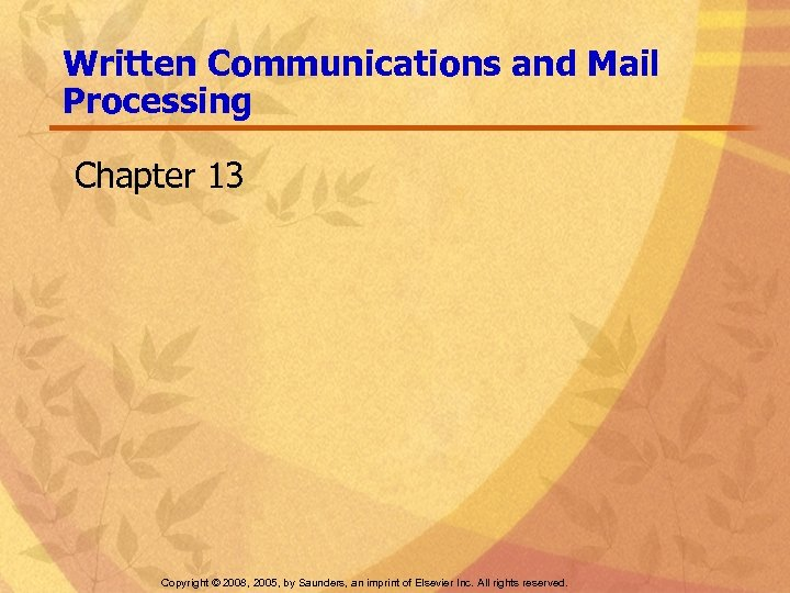 Written Communications and Mail Processing Chapter 13 Copyright © 2008, 2005, by Saunders, an
