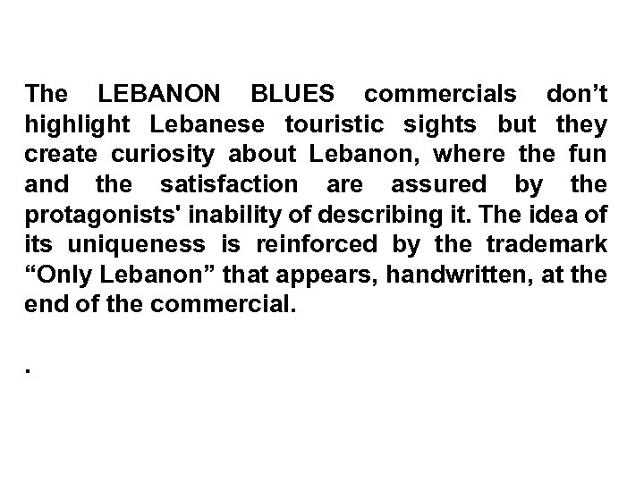 The LEBANON BLUES commercials don't highlight Lebanese touristic sights but they create curiosity about