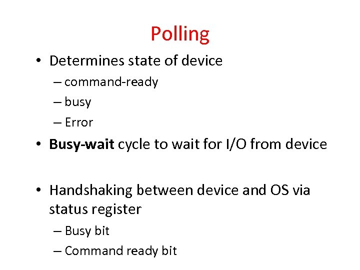 Polling • Determines state of device – command-ready – busy – Error • Busy-wait