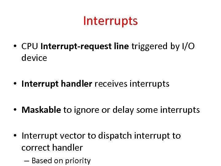 Interrupts • CPU Interrupt-request line triggered by I/O device • Interrupt handler receives interrupts