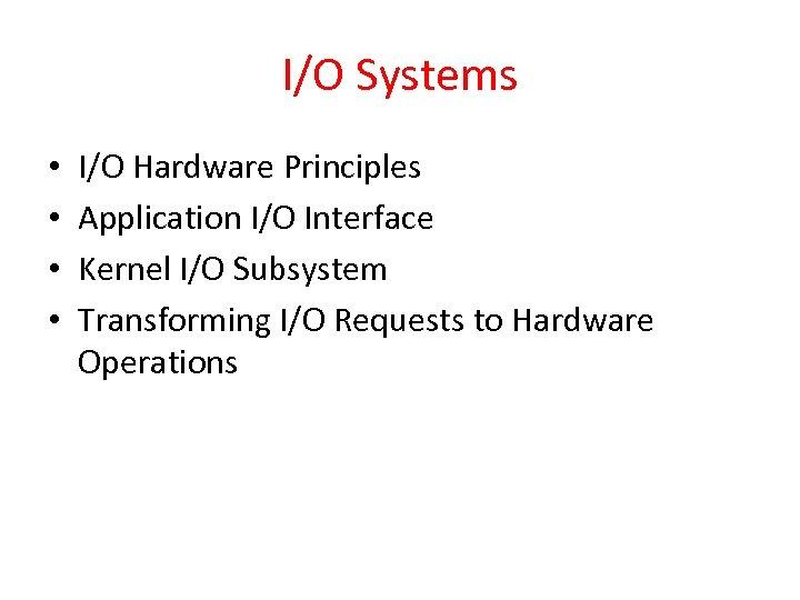 I/O Systems • • I/O Hardware Principles Application I/O Interface Kernel I/O Subsystem Transforming