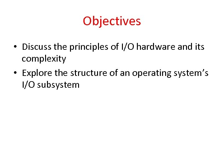 Objectives • Discuss the principles of I/O hardware and its complexity • Explore the