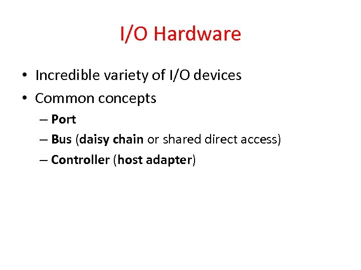 I/O Hardware • Incredible variety of I/O devices • Common concepts – Port –