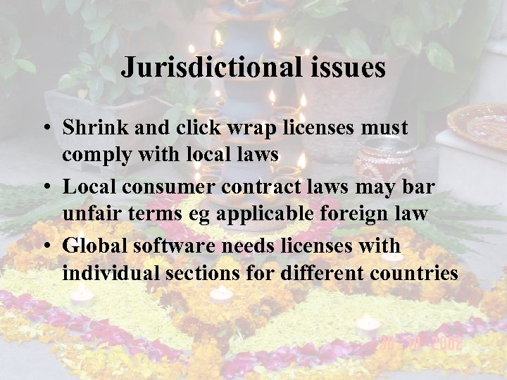 Jurisdictional issues • Shrink and click wrap licenses must comply with local laws •