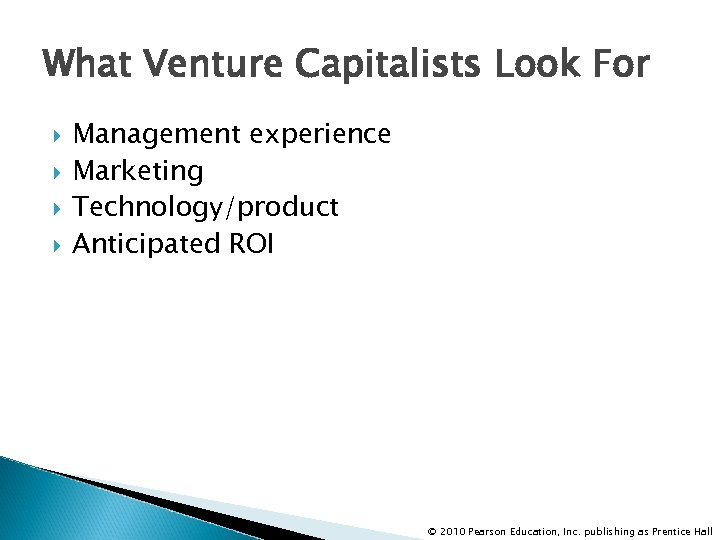 What Venture Capitalists Look For Management experience Marketing Technology/product Anticipated ROI © 2010 Pearson