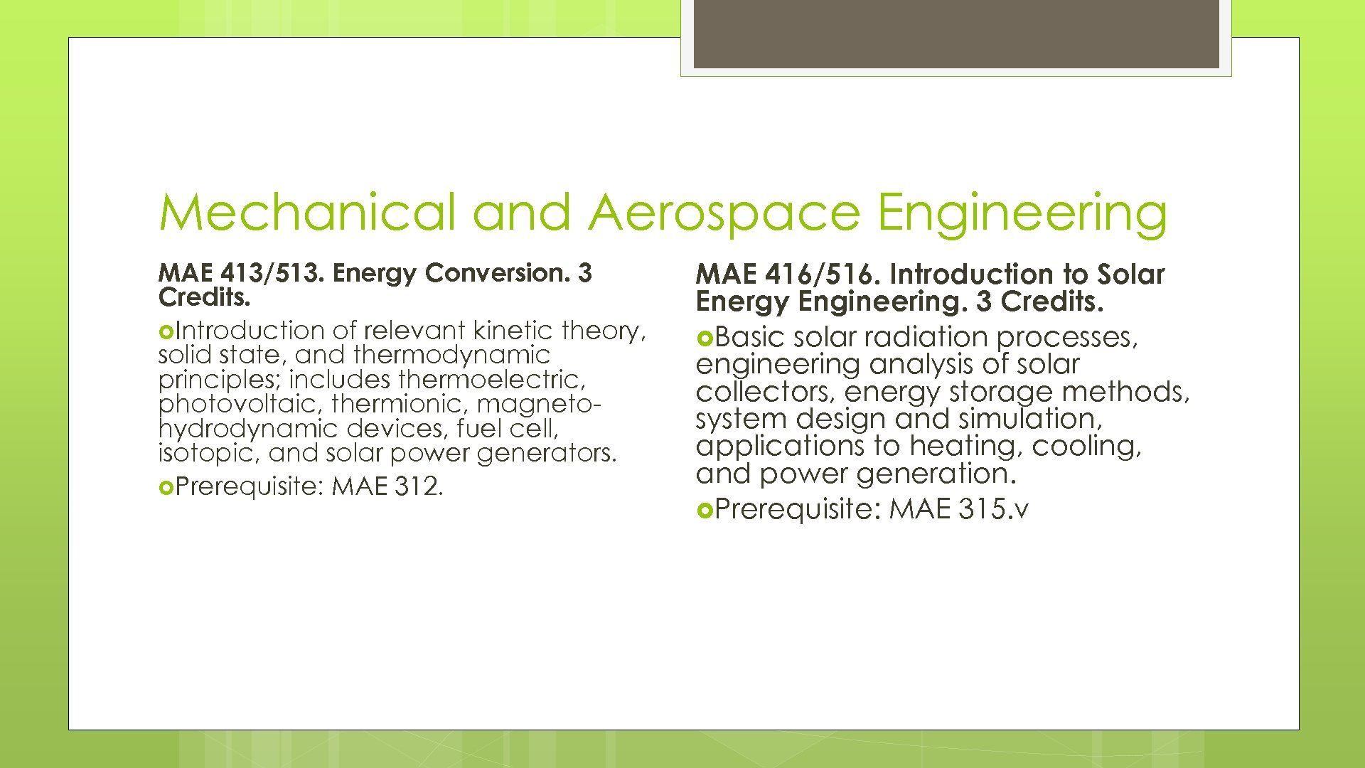 Mechanical and Aerospace Engineering MAE 413/513. Energy Conversion. 3 Credits. Introduction of relevant kinetic