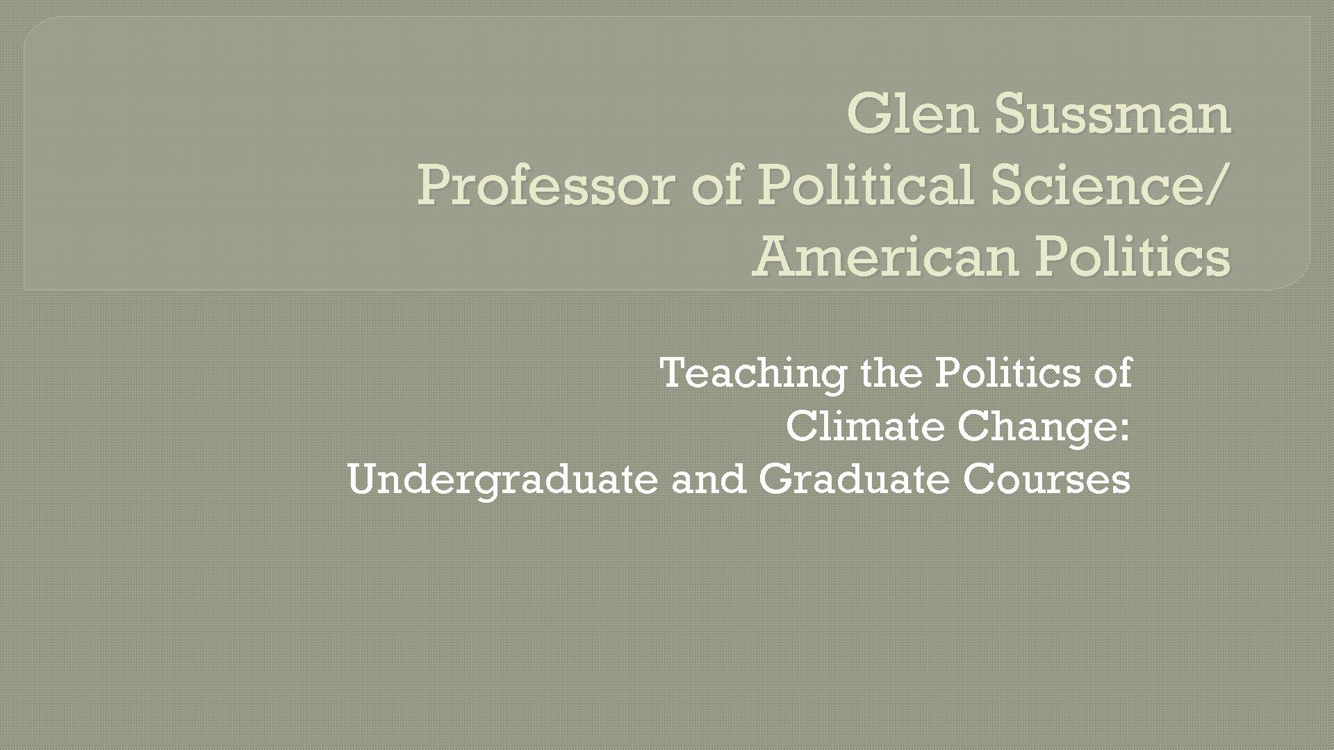 Glen Sussman Professor of Political Science/ American Politics Teaching the Politics of Climate Change: