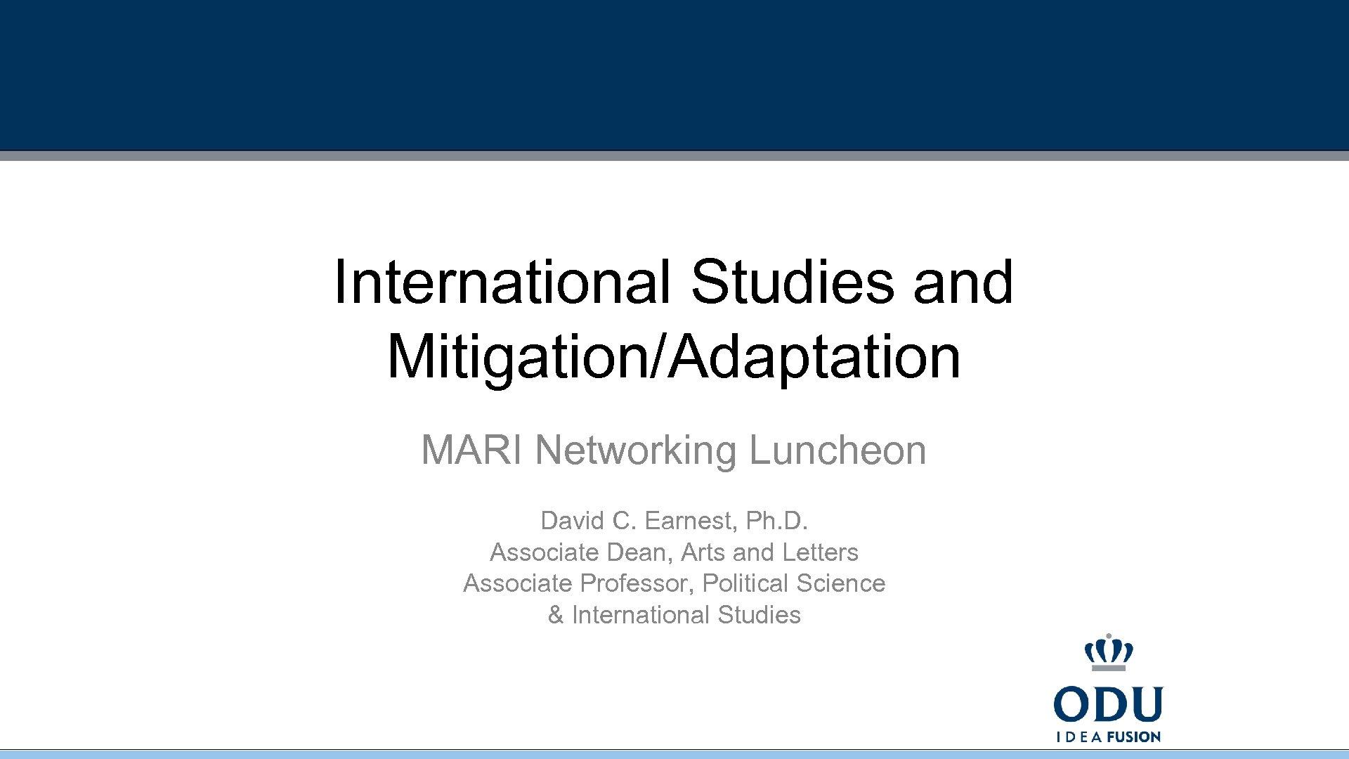 International Studies and Mitigation/Adaptation MARI Networking Luncheon David C. Earnest, Ph. D. Associate Dean,