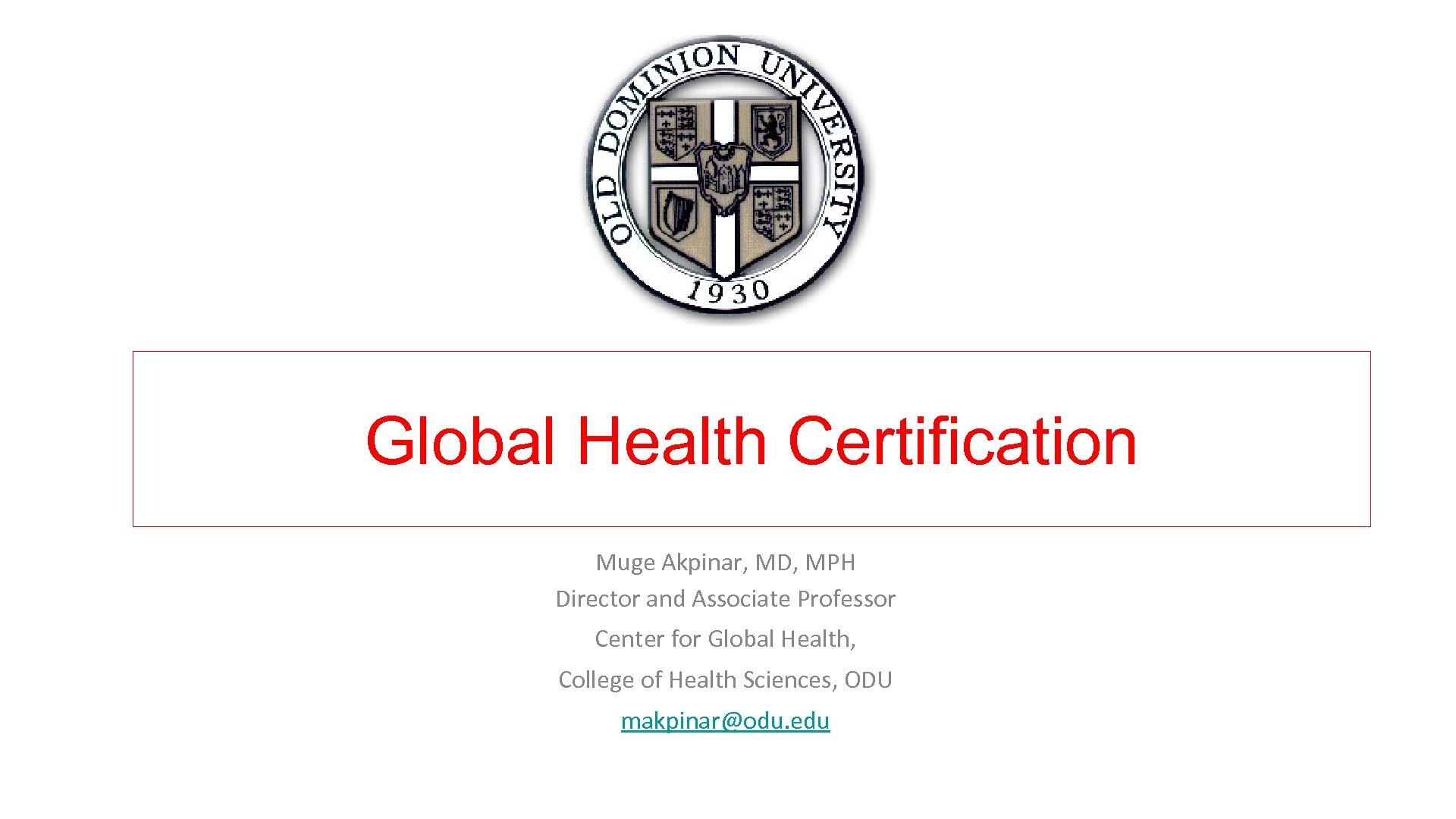 Global Health Certification Muge Akpinar, MD, MPH Director and Associate Professor Center for Global