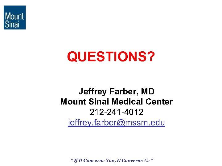 QUESTIONS? Jeffrey Farber, MD Mount Sinai Medical Center 212 -241 -4012 jeffrey. farber@mssm. edu