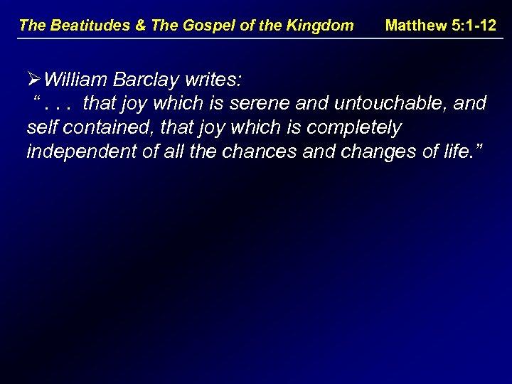 The Beatitudes & The Gospel of the Kingdom Matthew 5: 1 -12 ØWilliam Barclay