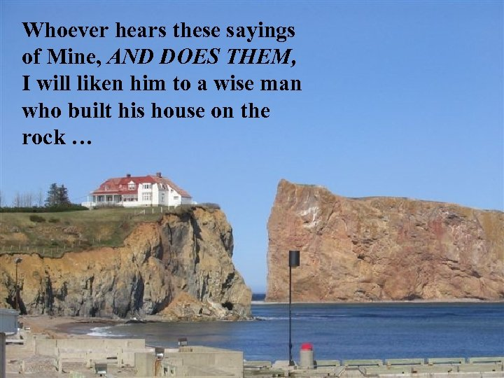 Whoever hears these sayings of Mine, AND DOES THEM, I will liken him to