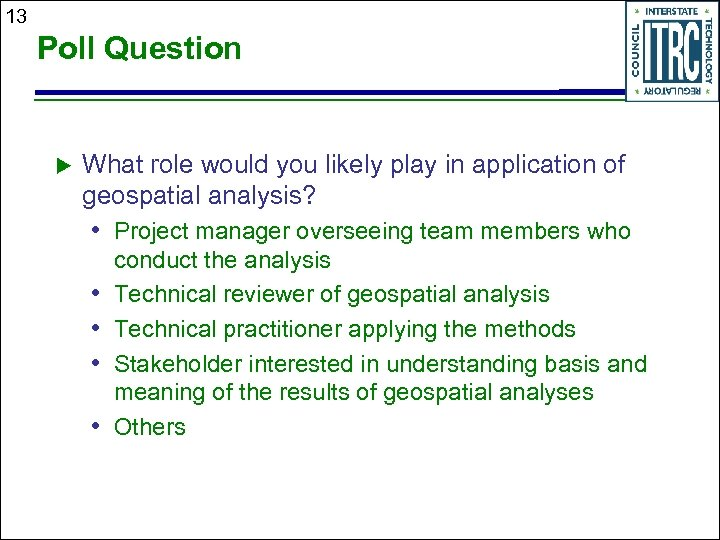 13 Poll Question What role would you likely play in application of geospatial analysis?