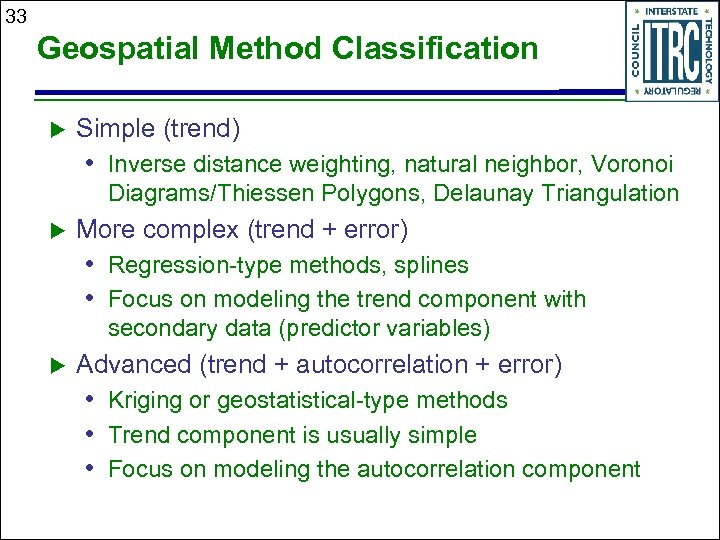 33 Geospatial Method Classification Simple (trend) • Inverse distance weighting, natural neighbor, Voronoi Diagrams/Thiessen