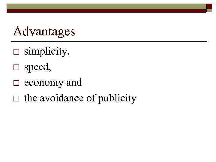 Advantages o o simplicity, speed, economy and the avoidance of publicity