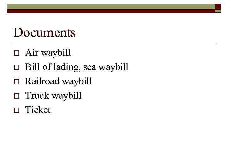 Documents o o o Air waybill Bill of lading, sea waybill Railroad waybill Truck