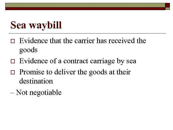 Sea waybill Evidence that the carrier has received the goods o Evidence of a
