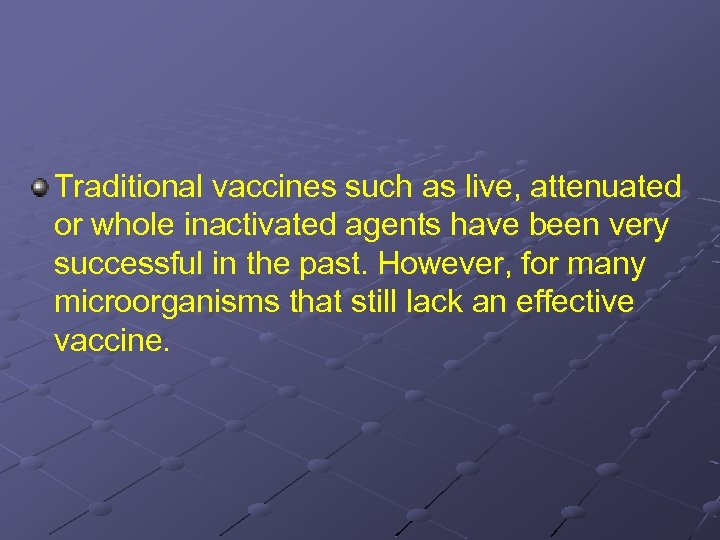 Traditional vaccines such as live, attenuated or whole inactivated agents have been very successful